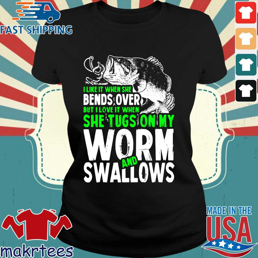 Funny Fishing I Love It When She Tugs Ofishing I Like It When She Bends Over But I Love It When She Tugs On My Worm And Swallows Shirtn My Worm And Swallows Shirt Ladies den
