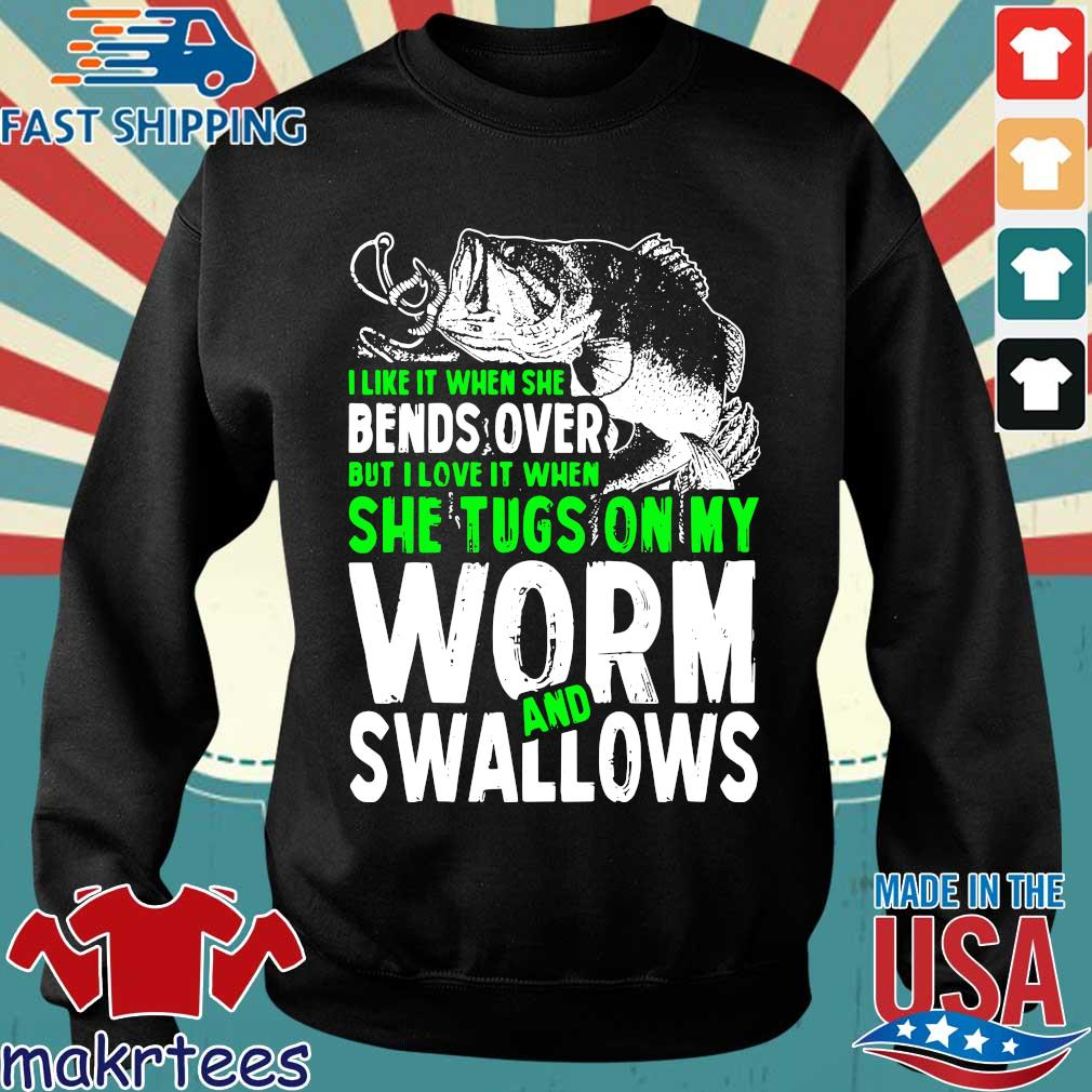 Funny Fishing I Love It When She Tugs Ofishing I Like It When She Bends Over But I Love It When She Tugs On My Worm And Swallows Shirtn My Worm And Swallows Shirt Sweater den