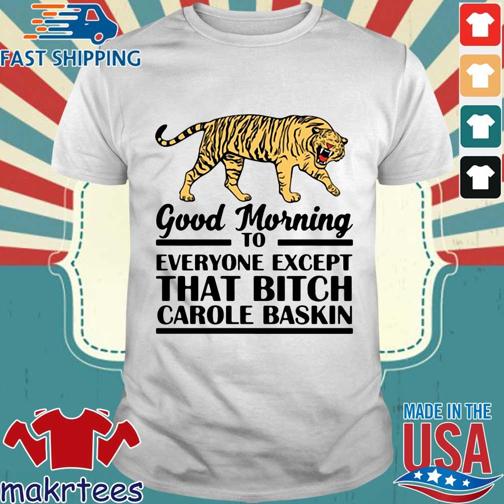 Good Morning To Everyone Except That Bitch Carole Baskin Tee Shirt