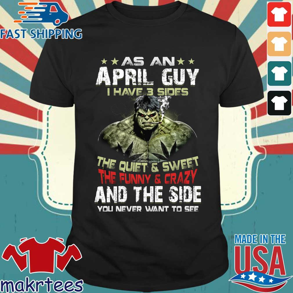 Hulk As An April Guy I Have 3 Sides The Quiet And Sweet The Funny And Crazy And The Side You Never Want To See Shirt