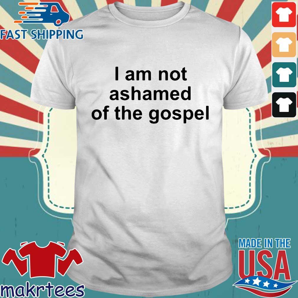 I Am Not Ashamed Of The Gospel Shirt