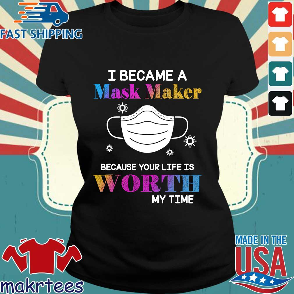 I Became A Mask Maker Because Your Life Is Worth My Time Shirt Ladies den
