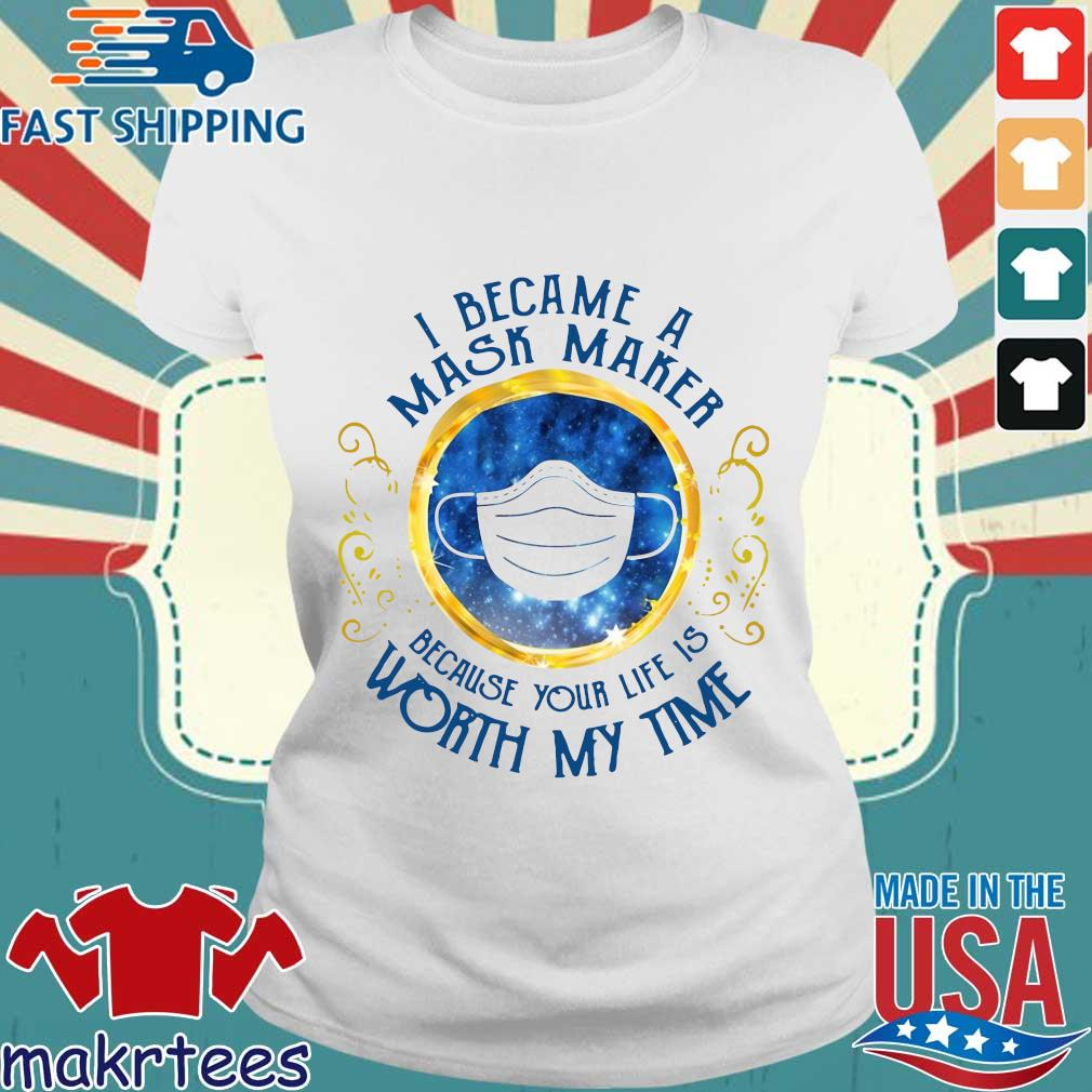 I Became A Mask Maker Because Your Life Is Worth My Time Shirt Ladies trang