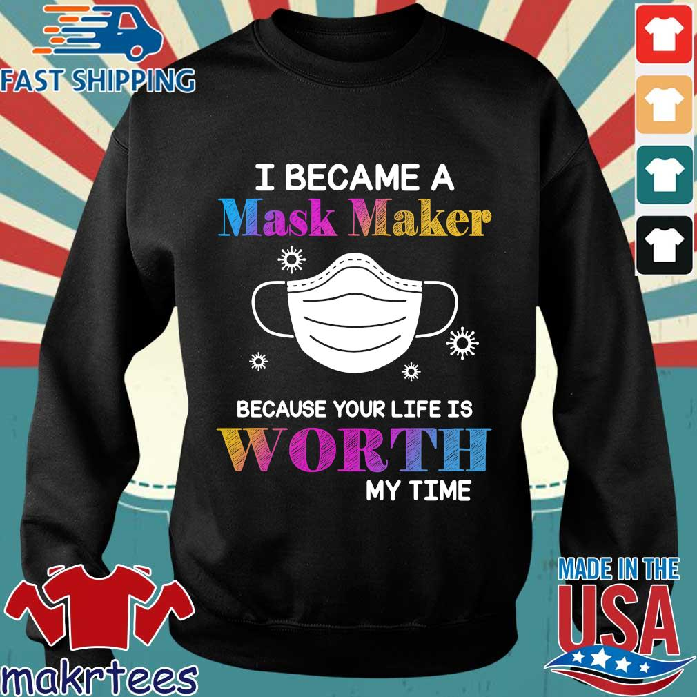 I Became A Mask Maker Because Your Life Is Worth My Time Shirt Sweater den