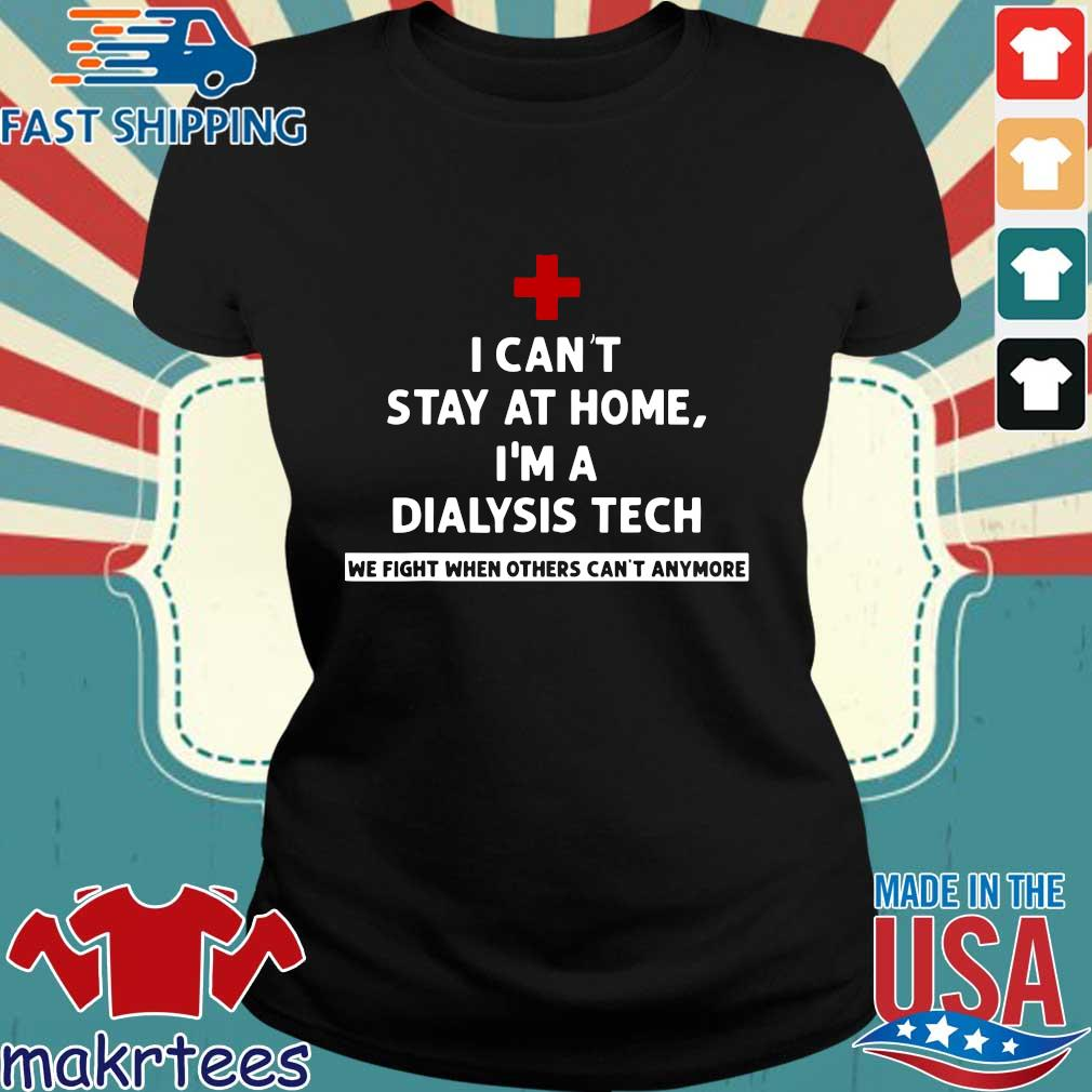 I Can't Stay At Home I'm A Dialysis Tech We Fight When Tee Shirts Ladies den