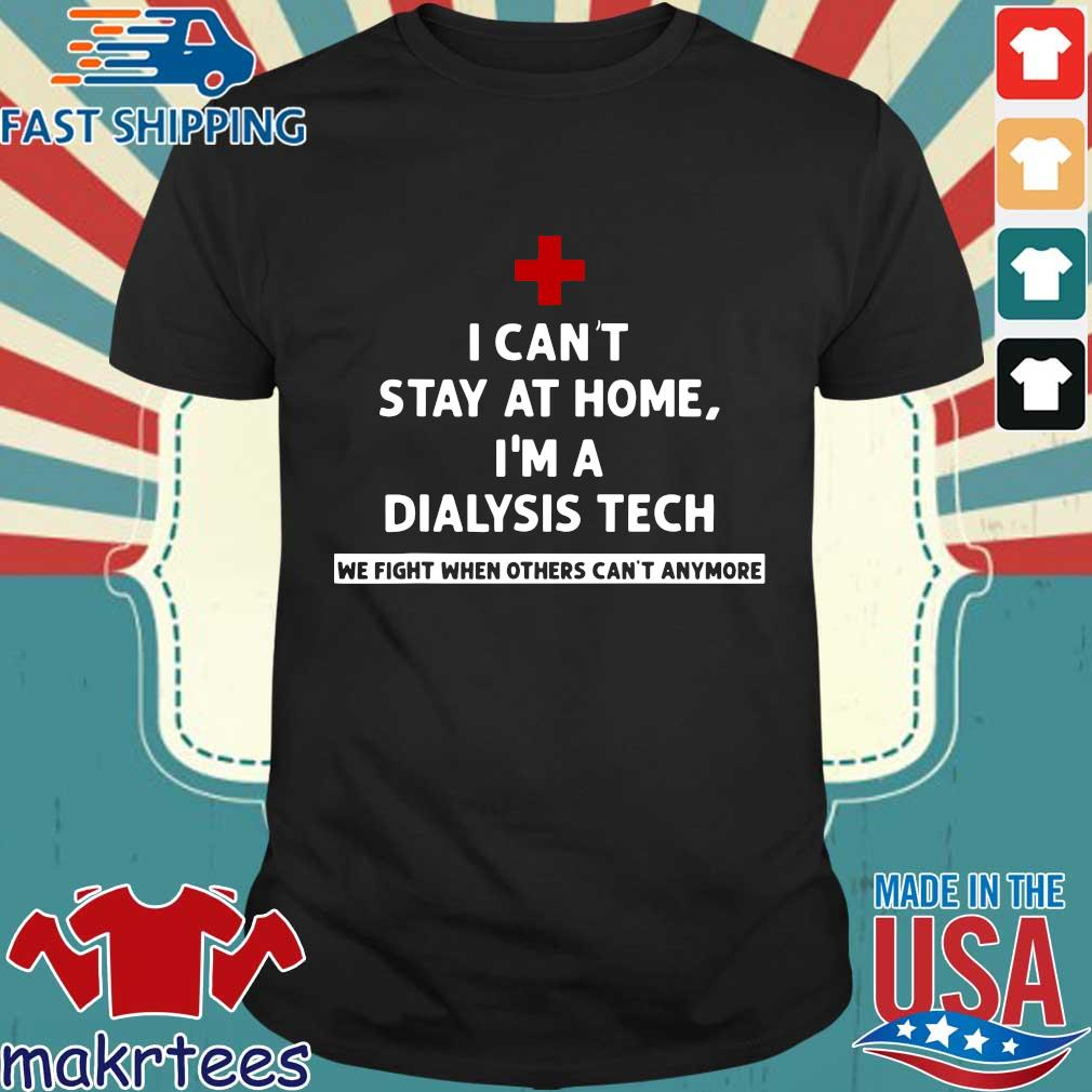 I Can't Stay At Home I'm A Dialysis Tech We Fight When Tee Shirts