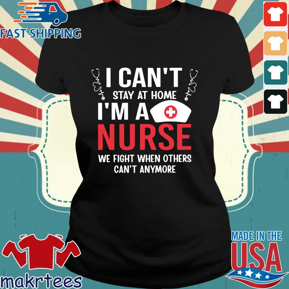 I Can't Stay At Home I'm A Nurse We Fight When Others Can't Anymore Shirt Ladies den