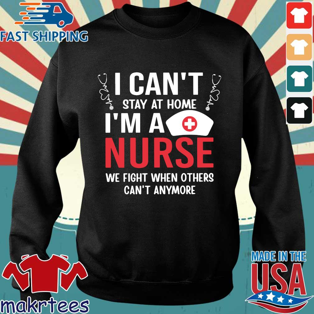I Can't Stay At Home I'm A Nurse We Fight When Others Can't Anymore Shirt Sweater den
