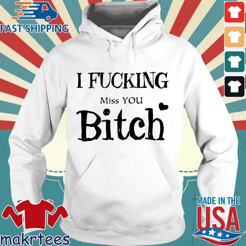 I Fucking Miss You Bitch Shirt Hoodie trang