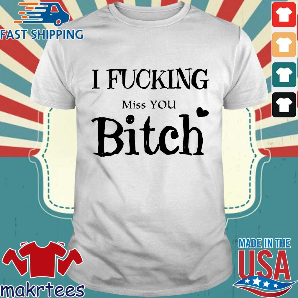 I Fucking Miss You Bitch Shirt
