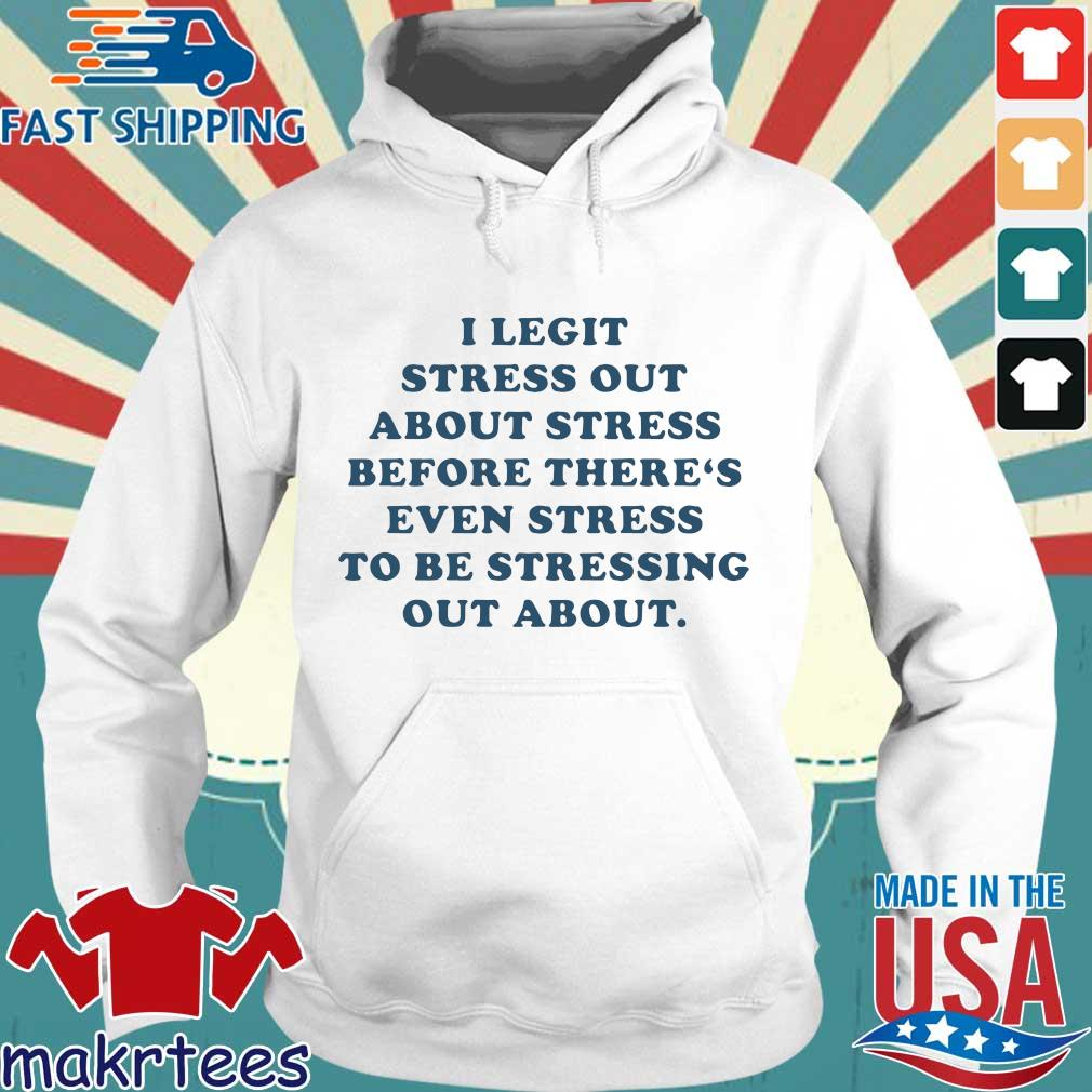 I Legit Stress Out About Stress Before There's Even Stress To Be Stressing Out About Shirt Hoodie trang