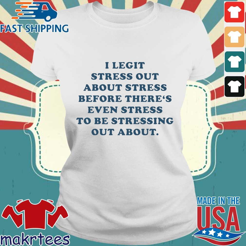 I Legit Stress Out About Stress Before There's Even Stress To Be Stressing Out About Shirt Ladies trang