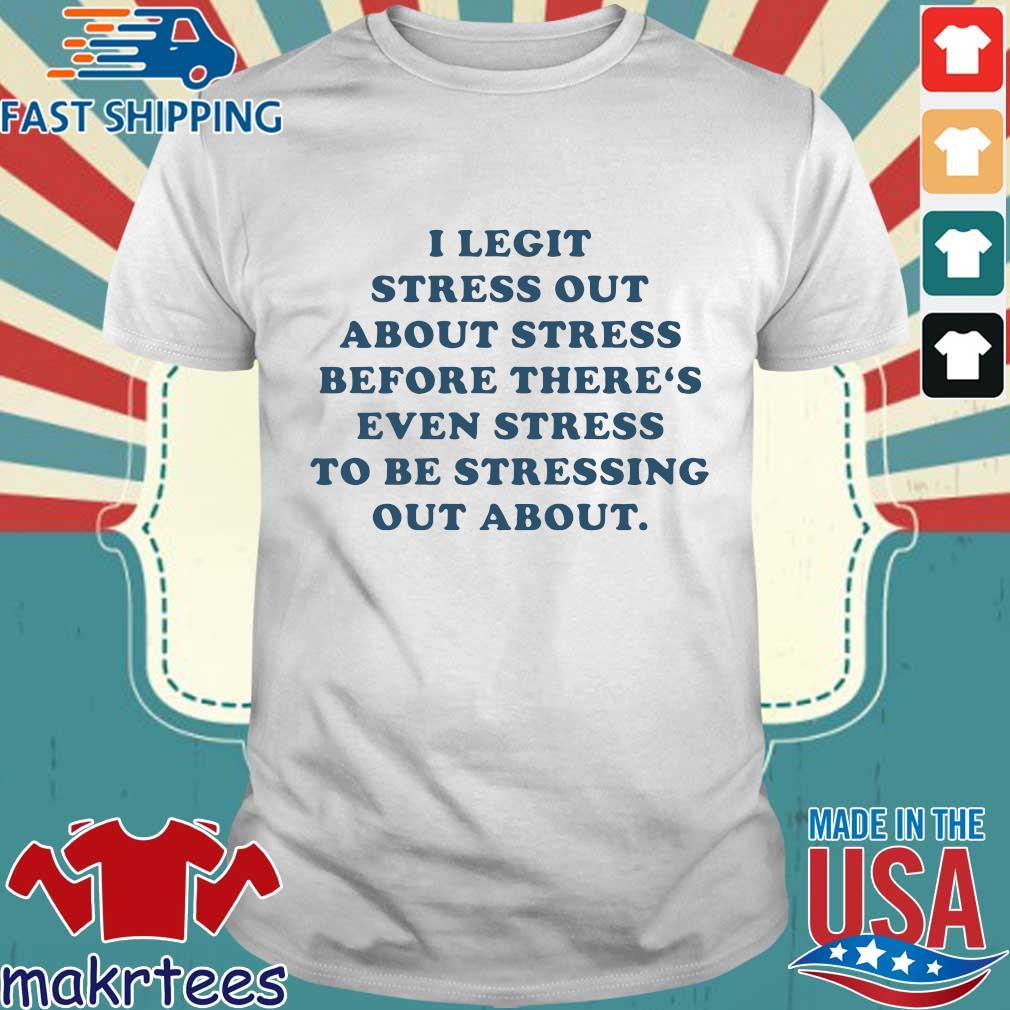 I Legit Stress Out About Stress Before There's Even Stress To Be Stressing Out About Shirt