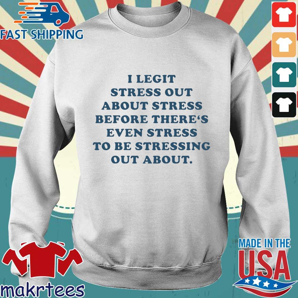 I Legit Stress Out About Stress Before There's Even Stress To Be Stressing Out About Shirt Sweater trang