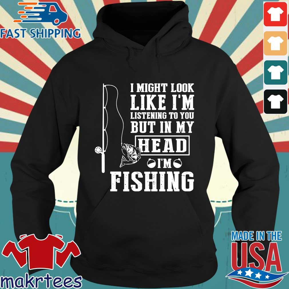 I Might Look Like I'm Listening To You But In My Head I'm Fishing Shirt Hoodie den