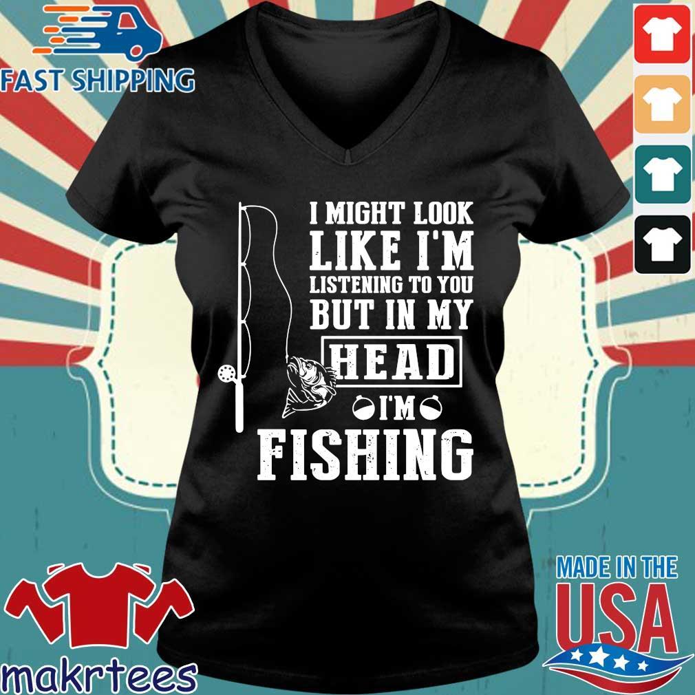 I Might Look Like I'm Listening To You But In My Head I'm Fishing Shirt Ladies V-neck den