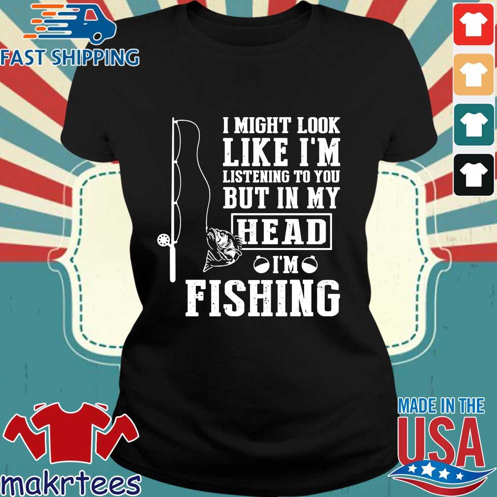 I Might Look Like I'm Listening To You But In My Head I'm Fishing Shirt Ladies den