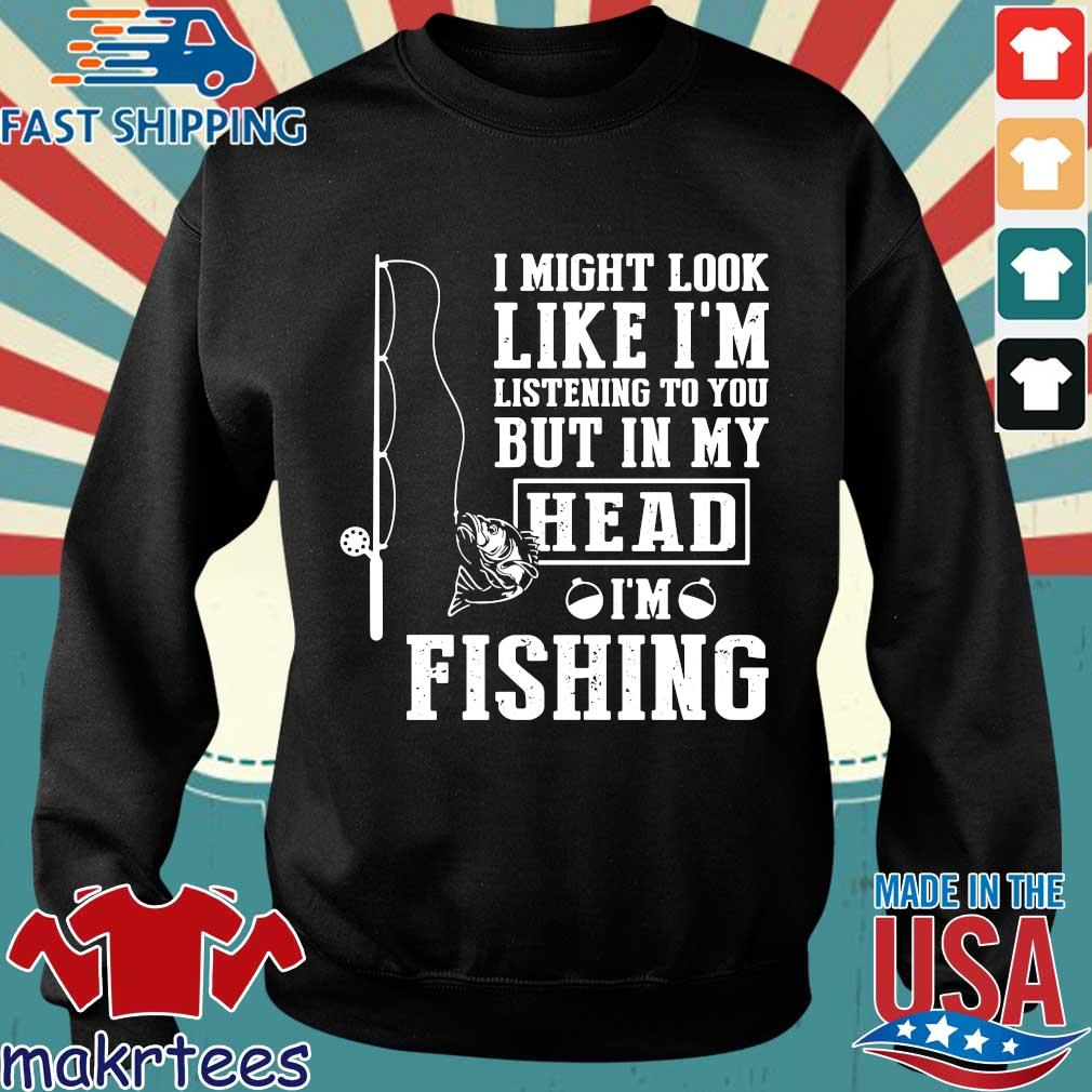 I Might Look Like I'm Listening To You But In My Head I'm Fishing Shirt Sweater den