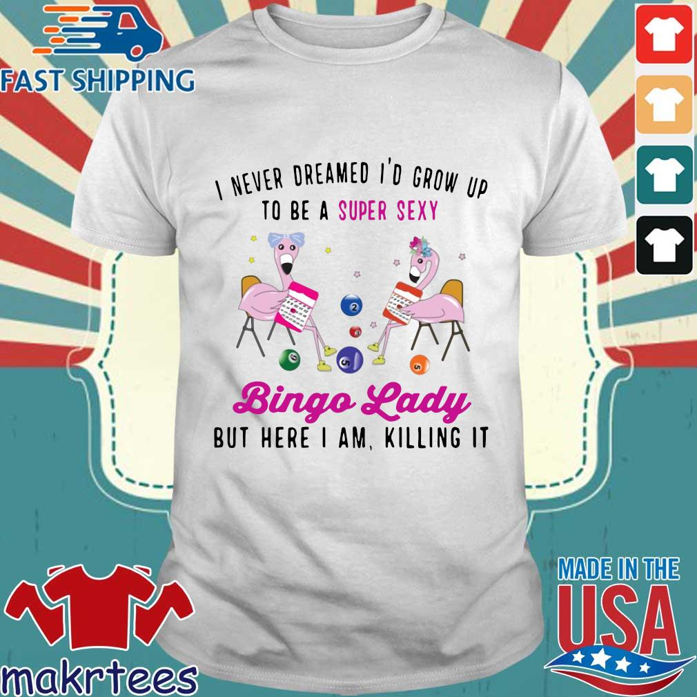 I Never Dreamed I'd Grow Up To Be A Super Sexy Flamingo Bingo Lady Shirt