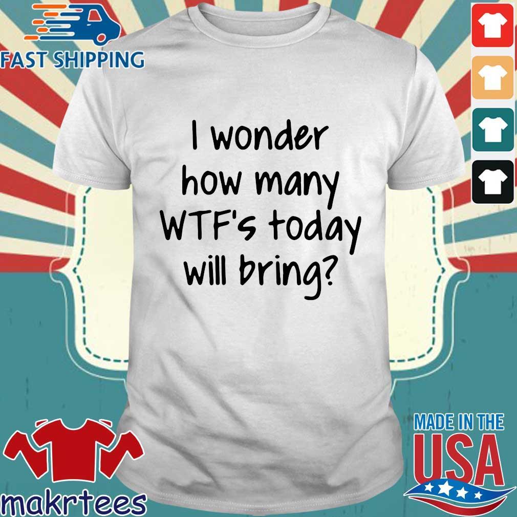 I Wonder How Many Wtf's Today Will Bring Shirt