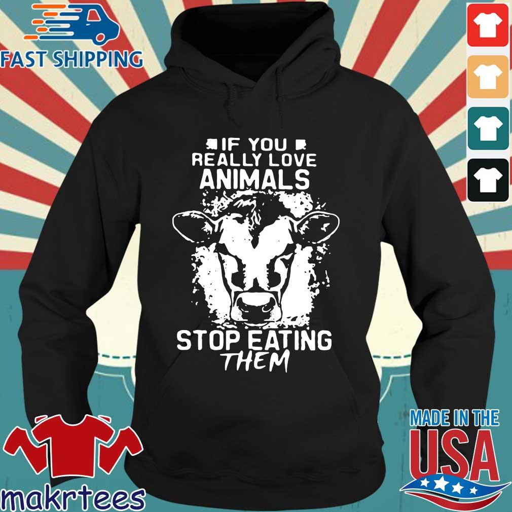 If You Really Love Animals Stop Eating Them Version Cow Shirt Hoodie den
