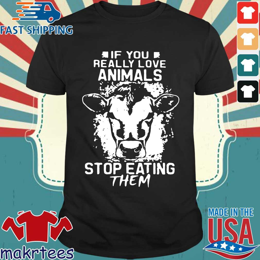 If You Really Love Animals Stop Eating Them Version Cow Shirt
