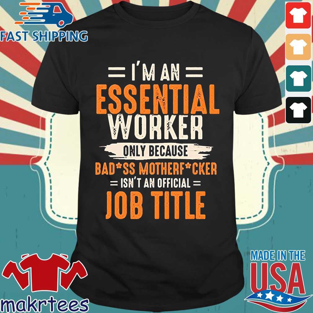 I'm An Essential Worker Only Because Badass Mother Fucker Job Title Shirt