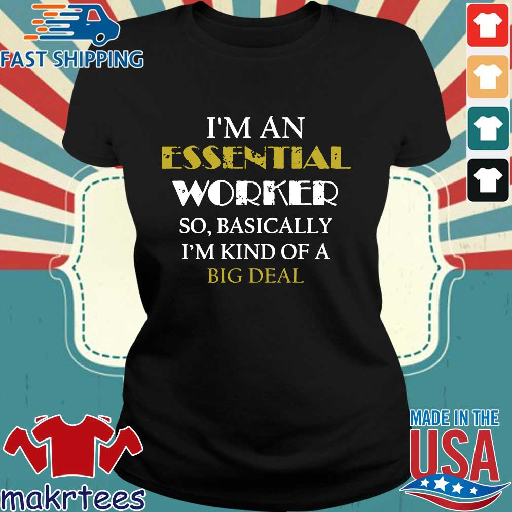 I'm An Essential Worker So Basically I'm Kind Of A Big Deal Tee Shirt Ladies den