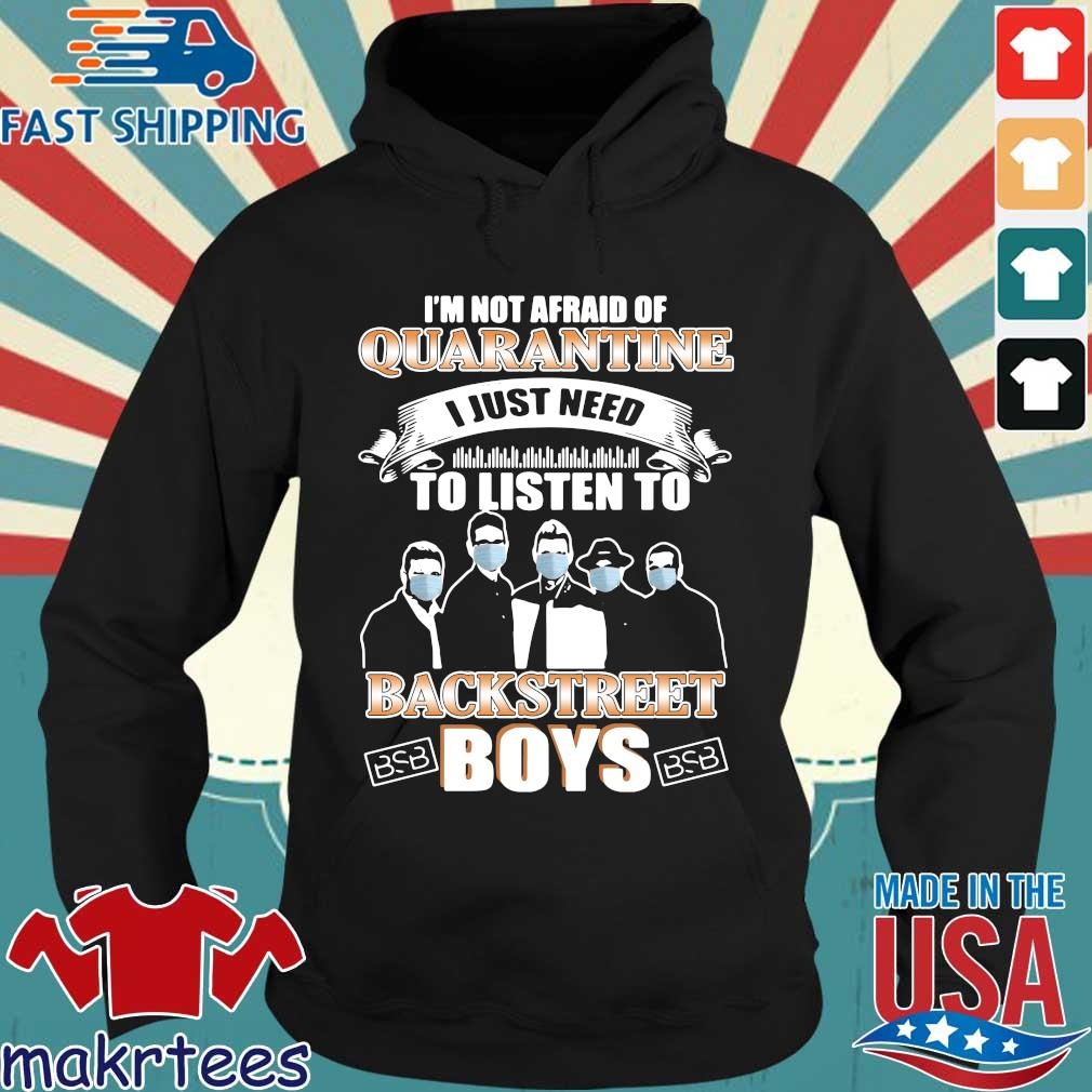 I'm Not Afraid Of Quarantine I Just Need To Listen To Backstreet Boys Shirt Hoodie den