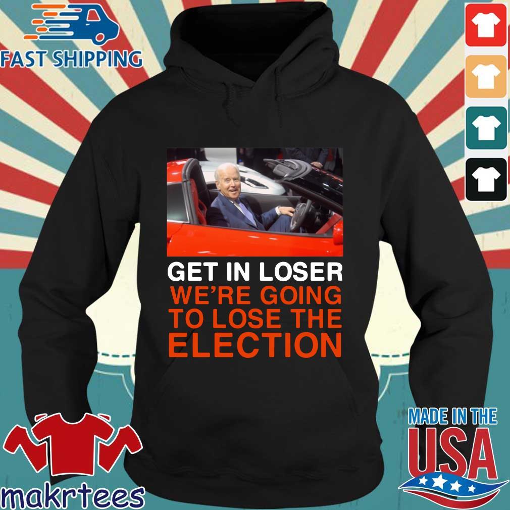 Joe Biden Get In Loser We're Going To Lose The Election Shirt Hoodie den
