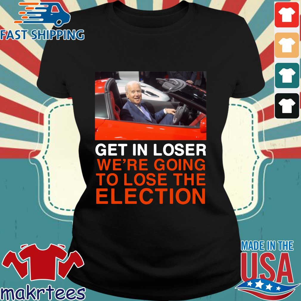 Joe Biden Get In Loser We're Going To Lose The Election Shirt Ladies den