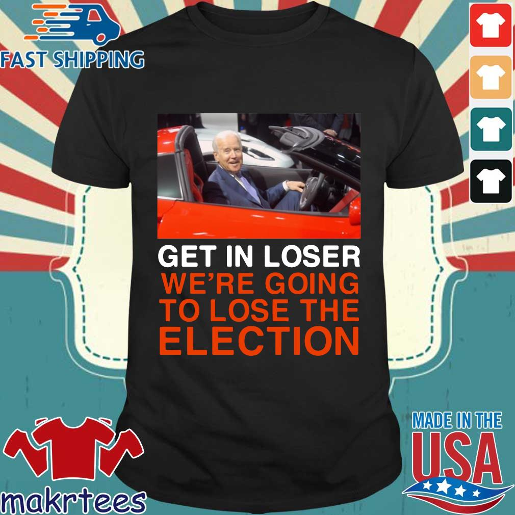 Joe Biden Get In Loser We're Going To Lose The Election Shirt