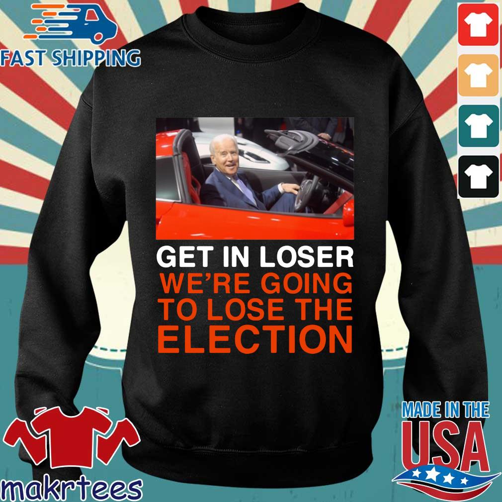 Joe Biden Get In Loser We're Going To Lose The Election Shirt Sweater den
