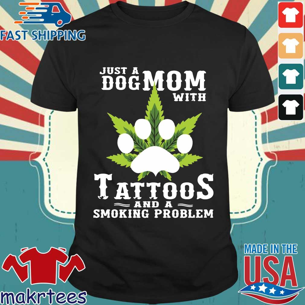 Just A Dog Mom With Tattoos And A Smoking Problem Weed Shirt
