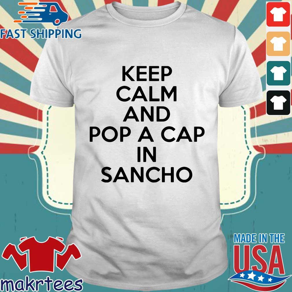Keep Calm And Pop A Cap In Sancho Shirt