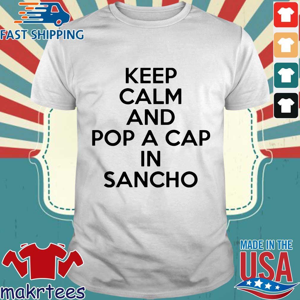 Keep Calm And Pop A Cap In Sancho Shirt