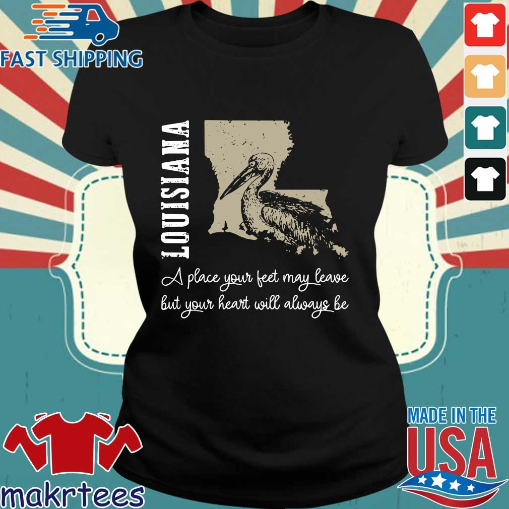 Louisiana A Place Your Feet May Leave But Your Heart Will Always Be Official T-s Ladies den