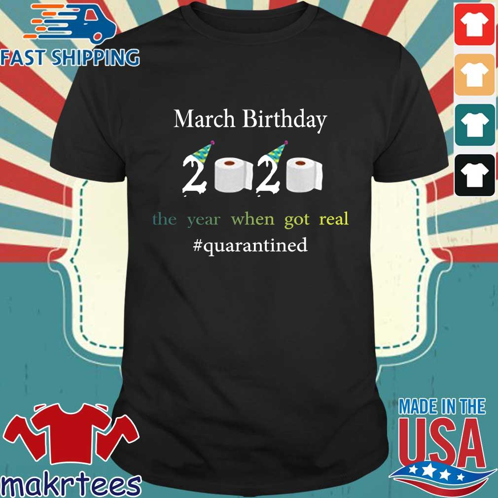 March Birthday The Year When Got Real #quarantined 2020 Shirt