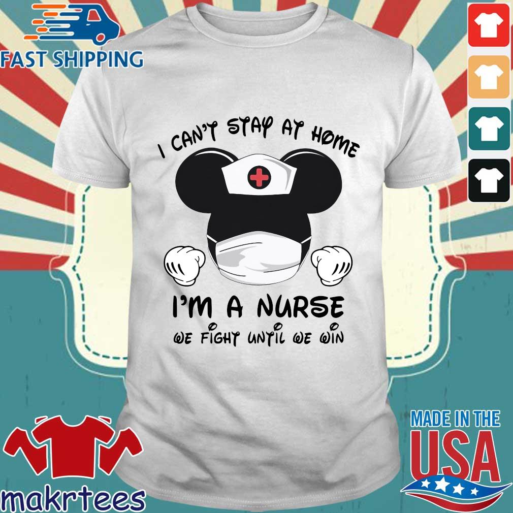 Mickey Mouse I Can't Stay At Home I'm A Nurse We Fight Until We Win Shirt