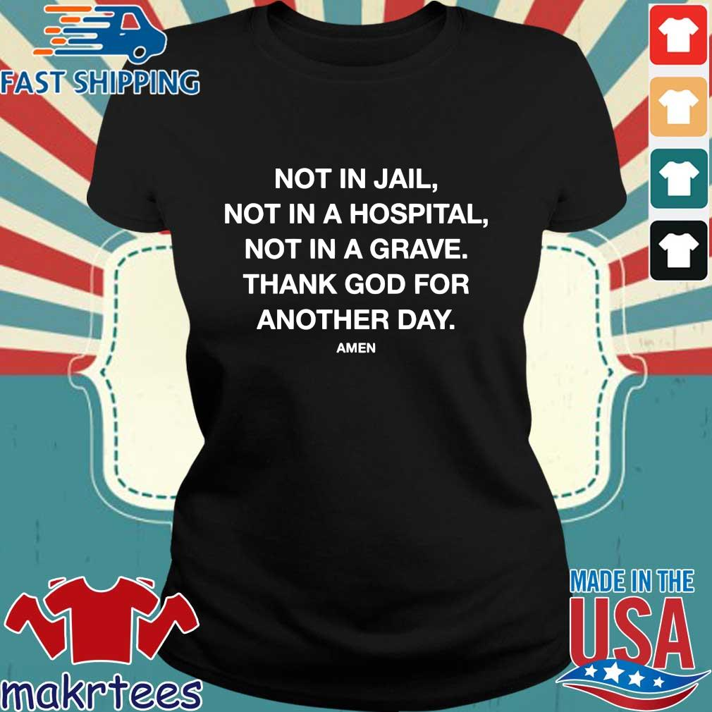 Not In Jail Not In A Hospital Not In A Grave Thank God For Another Day Amen Shirt Ladies den