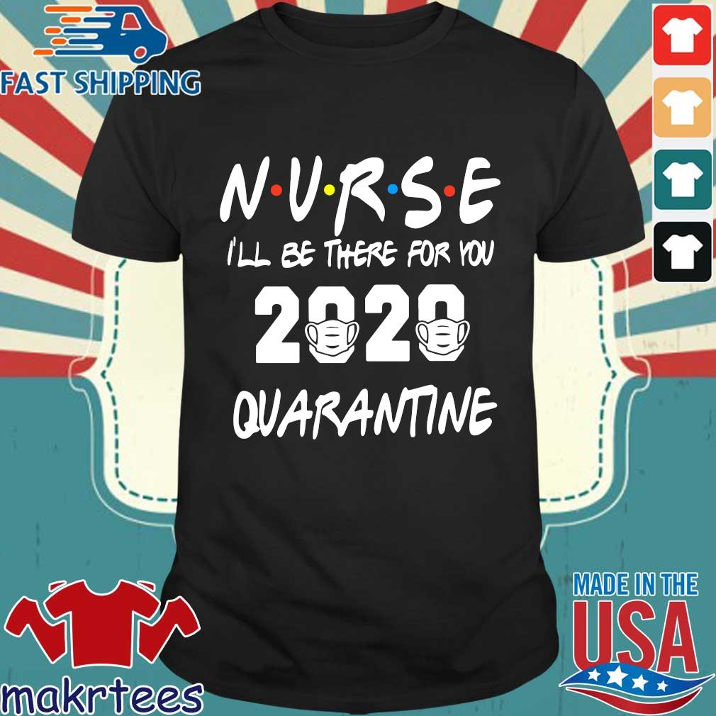 Nurse 2020 I'll Be There For You Quarantine Shirt