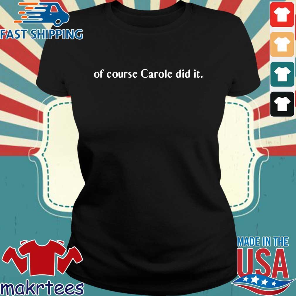 Of course Carole did it Joe Exotic Tiger King Funny Joke Tee Shirts Ladies den