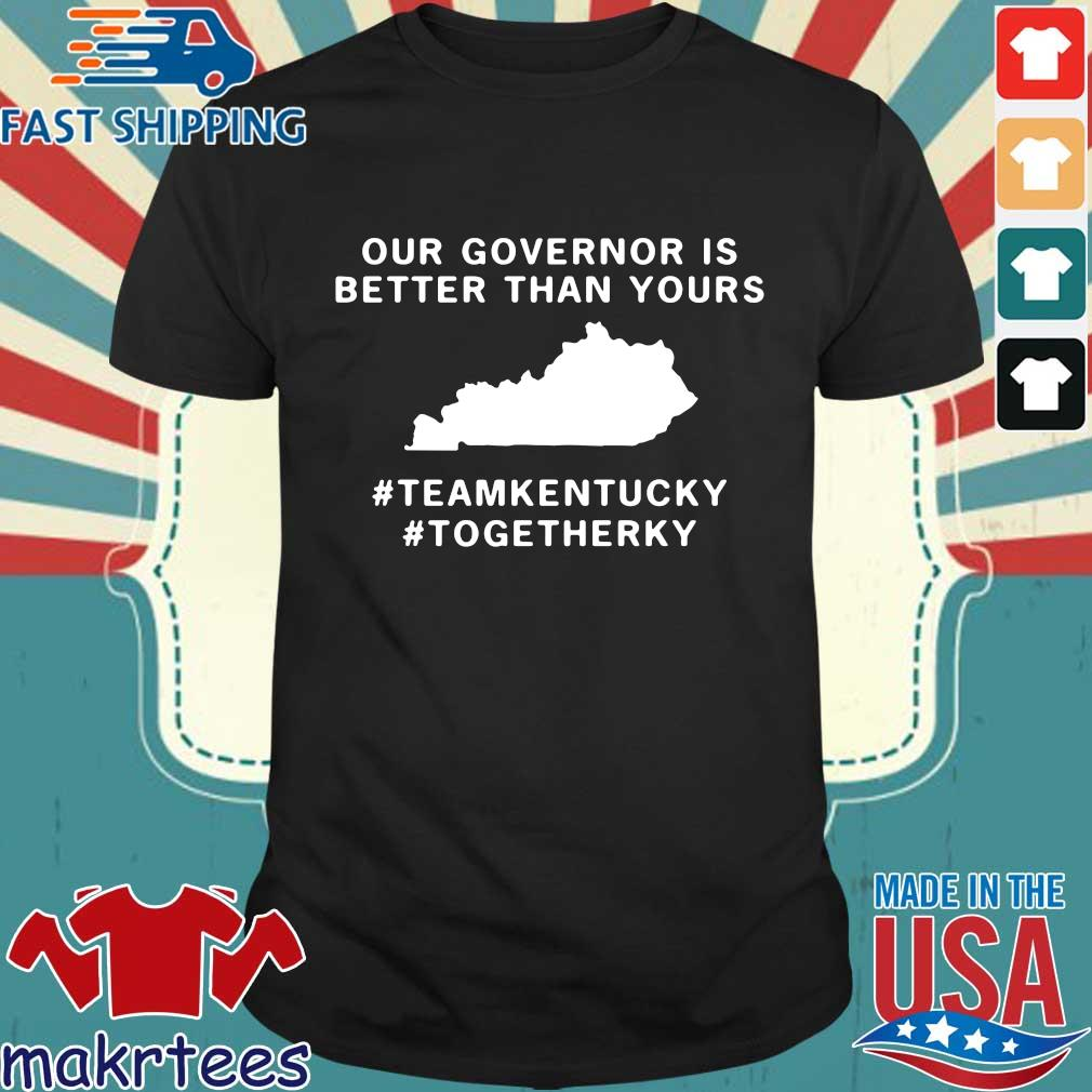 Out Governor Is Better Than Yours Teamkentuky Togetherky Shirt