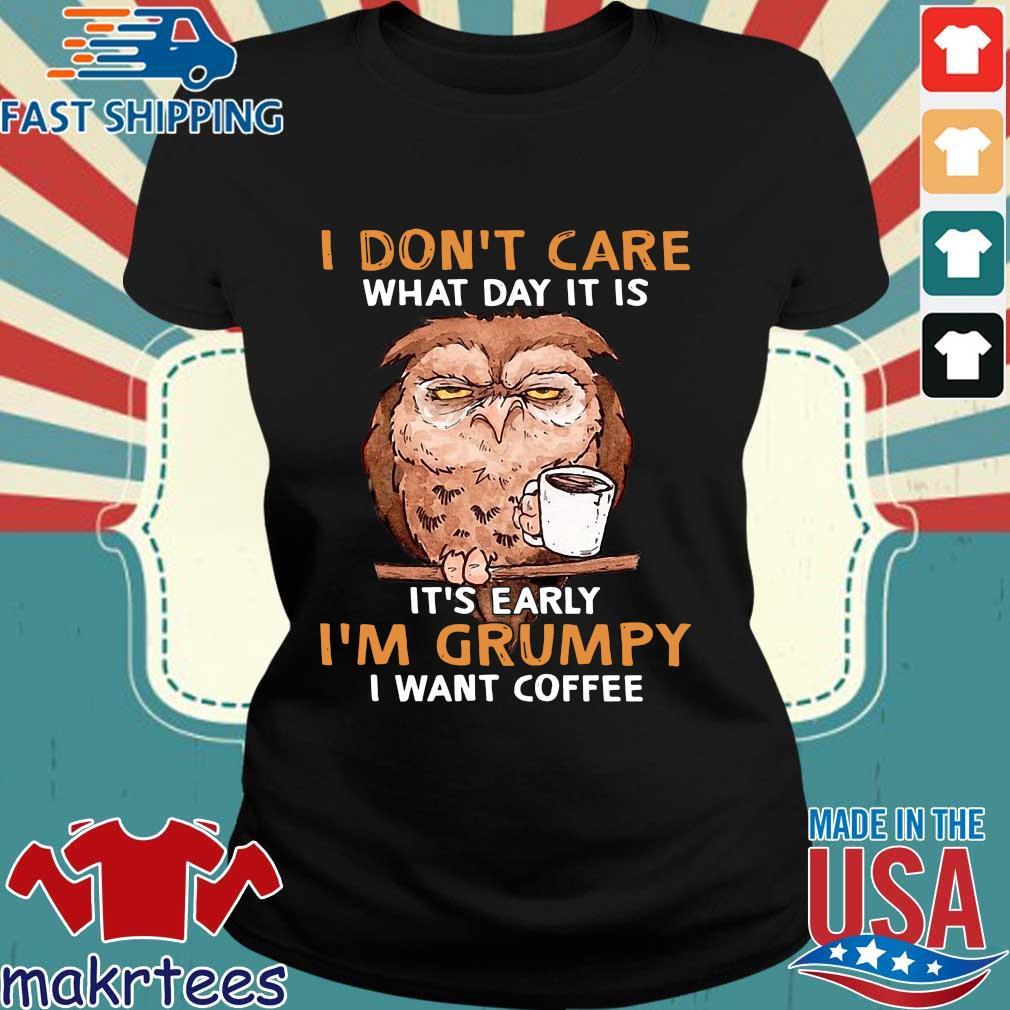 Owl I Don't Care What Day It Is It's Early I'm Grumpy I Want Coffee Shirt Ladies den