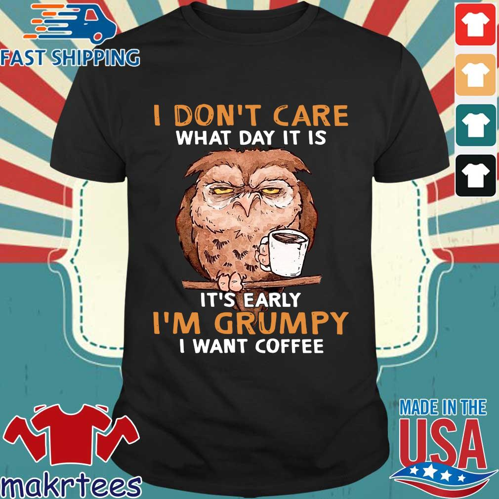 Owl I Don't Care What Day It Is It's Early I'm Grumpy I Want Coffee Shirt