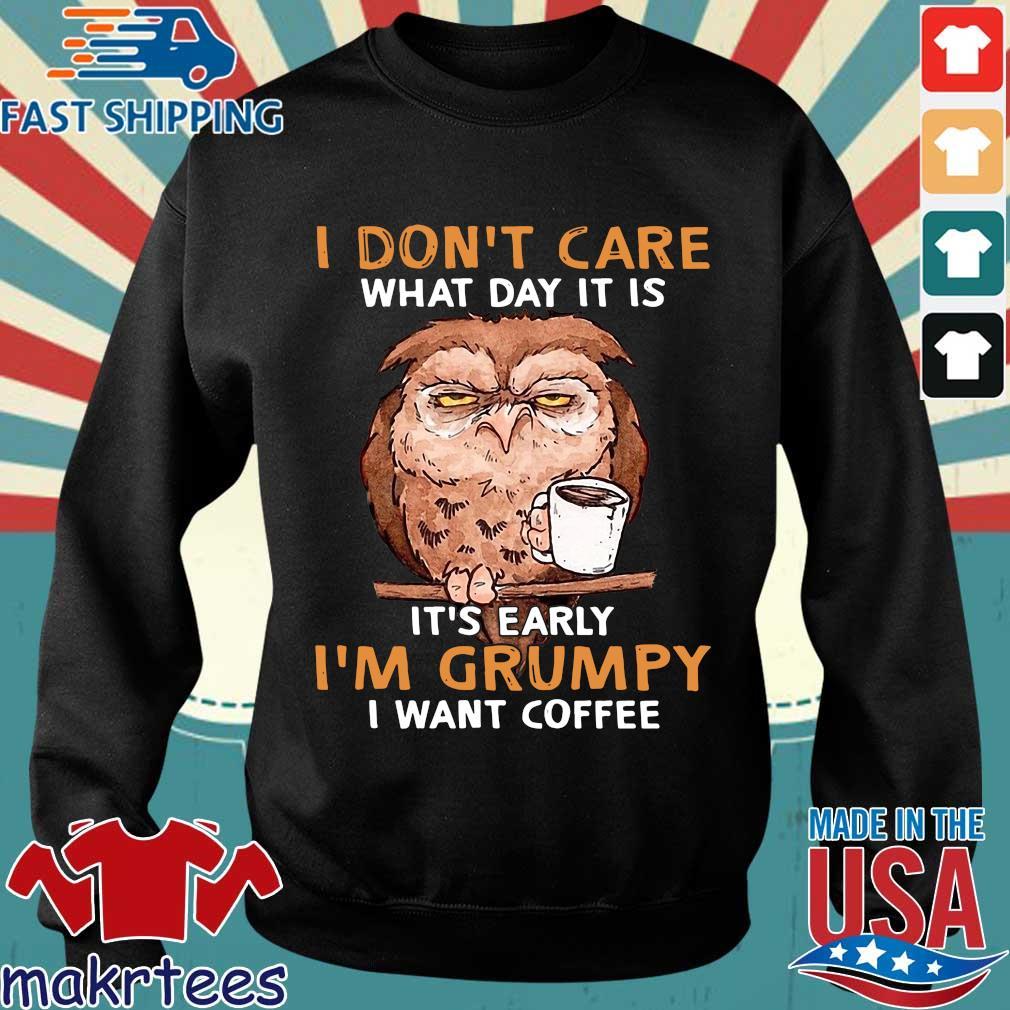 Owl I Don't Care What Day It Is It's Early I'm Grumpy I Want Coffee Shirt Sweater den