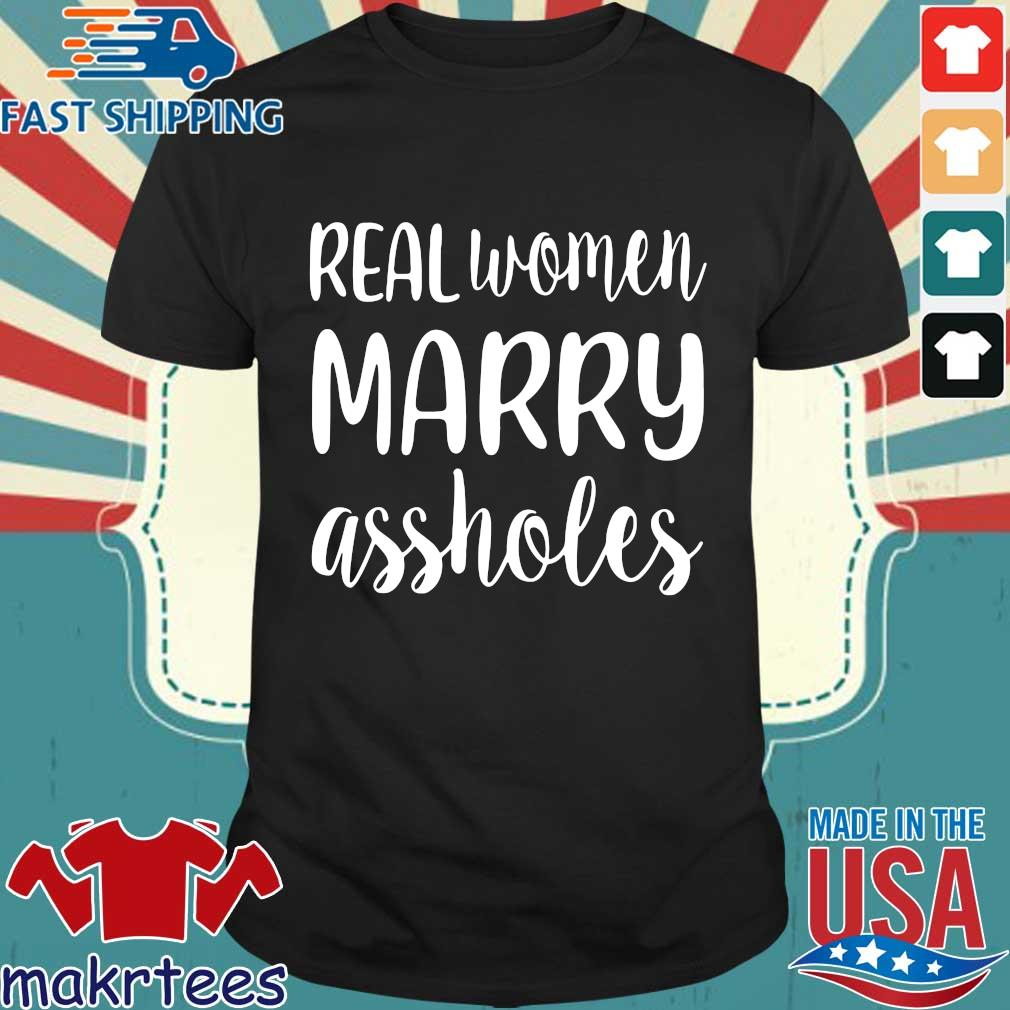 Real Women Marry Assholes Funny Wife Shirt
