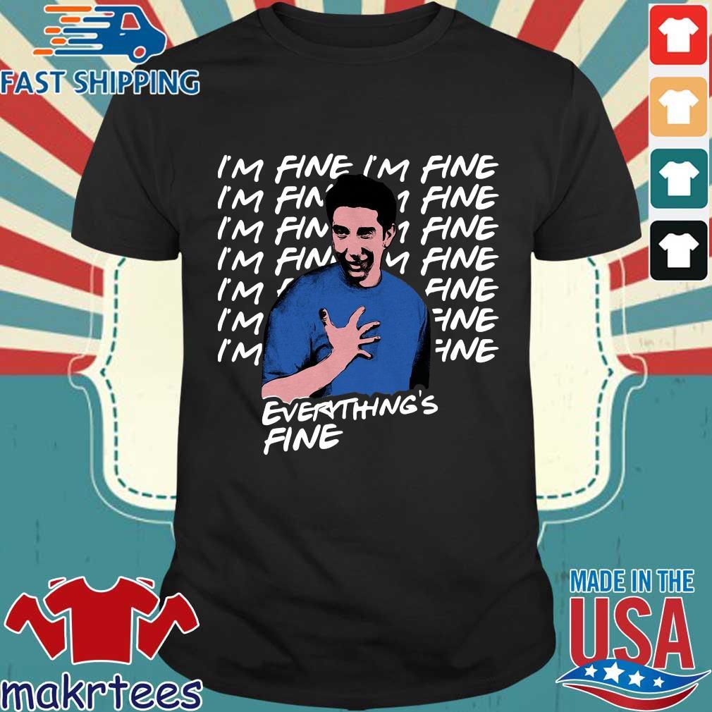 Ross Geller I'm Fine Everything's Fine Shirt