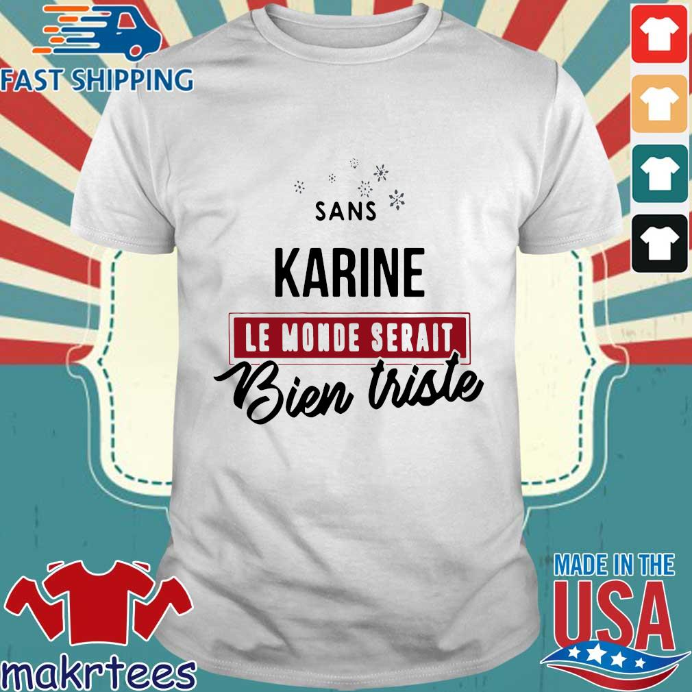 Sans Karine Le Monde Serait Bien Triste Shirt