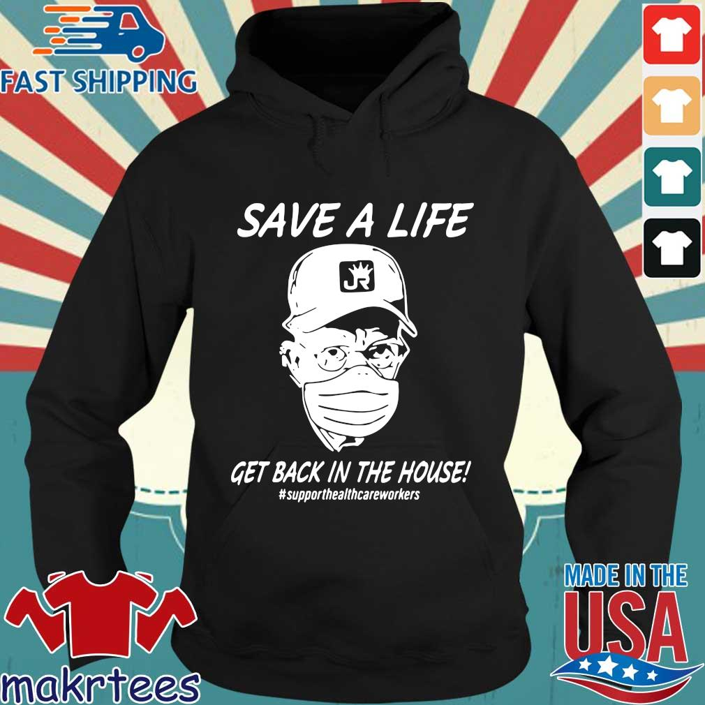 Save A Life Get Back In The House Shirt Hoodie den